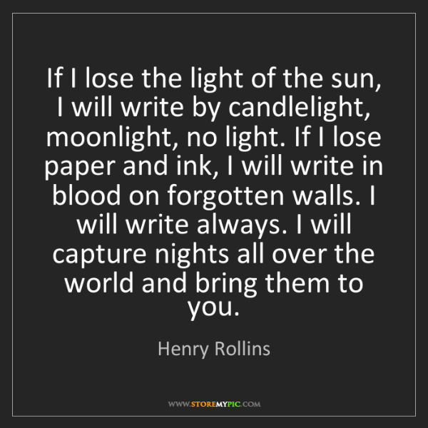 Henry Rollins: If I lose the light of the sun, I will write by candlelight,...