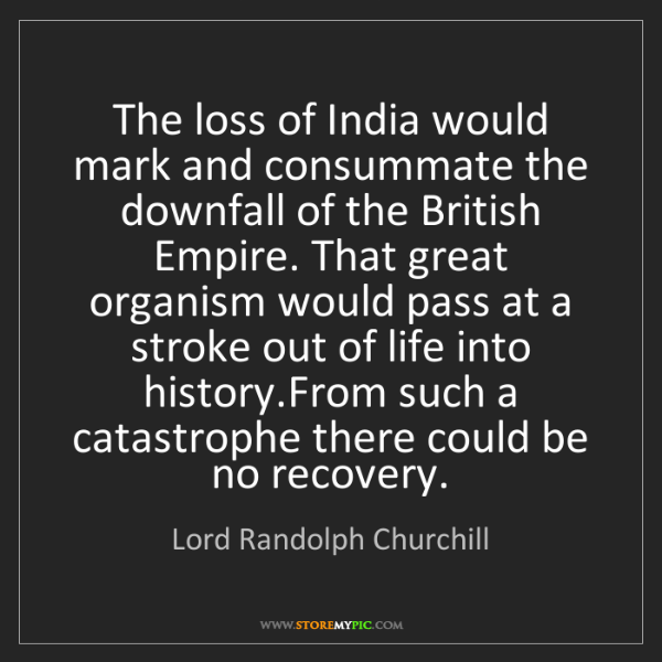 Lord Randolph Churchill: The loss of India would mark and consummate the downfall...