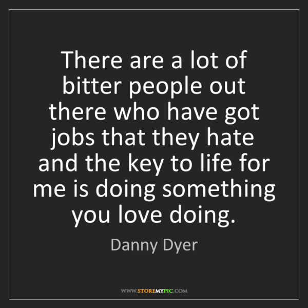 Danny Dyer: There are a lot of bitter people out there who have got...