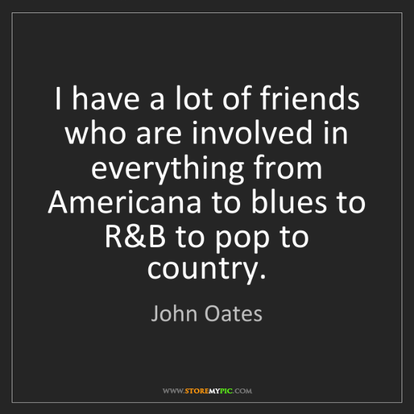 John Oates: I have a lot of friends who are involved in everything...