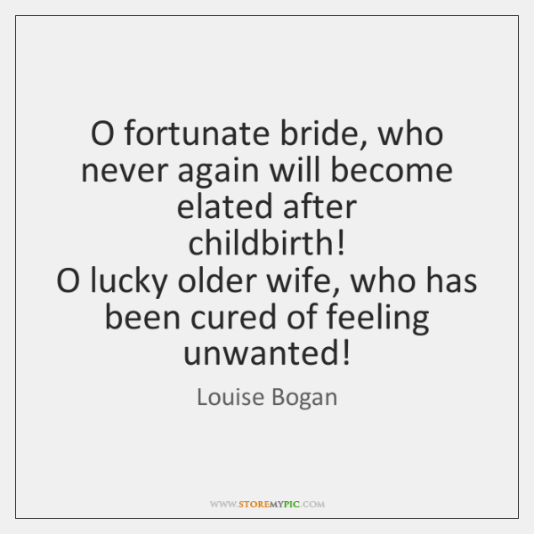 O fortunate bride, who never again will become elated after  childbirth!  O ...
