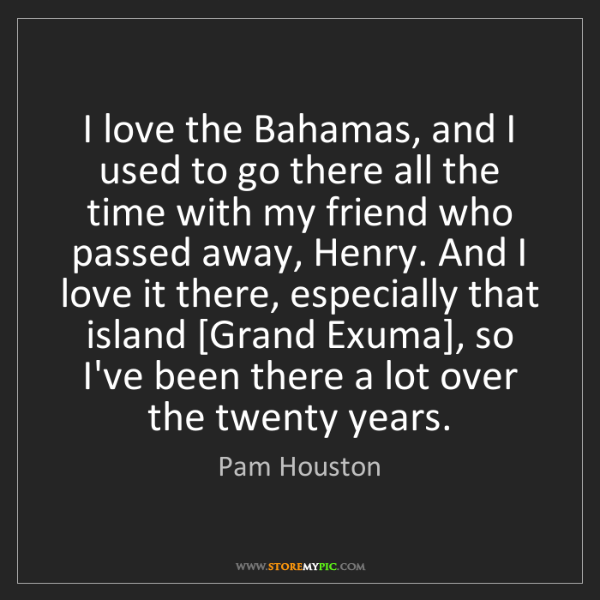 Pam Houston: I love the Bahamas, and I used to go there all the time...