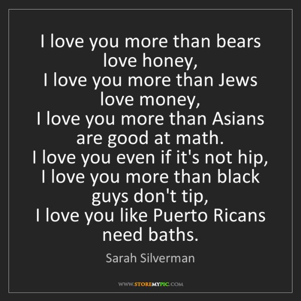 Sarah Silverman: I love you more than bears love honey,   I love you more...