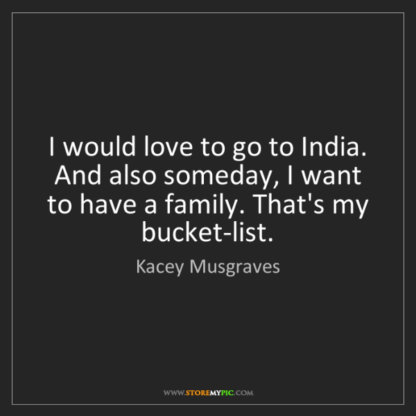 Kacey Musgraves: I would love to go to India. And also someday, I want...