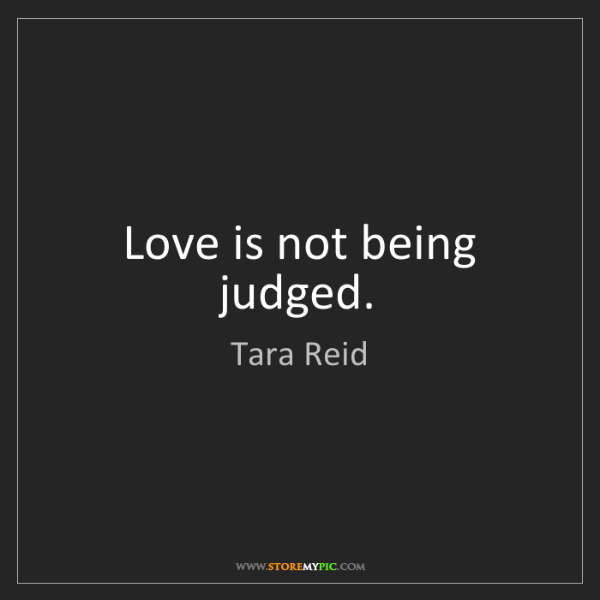 Tara Reid: Love is not being judged.