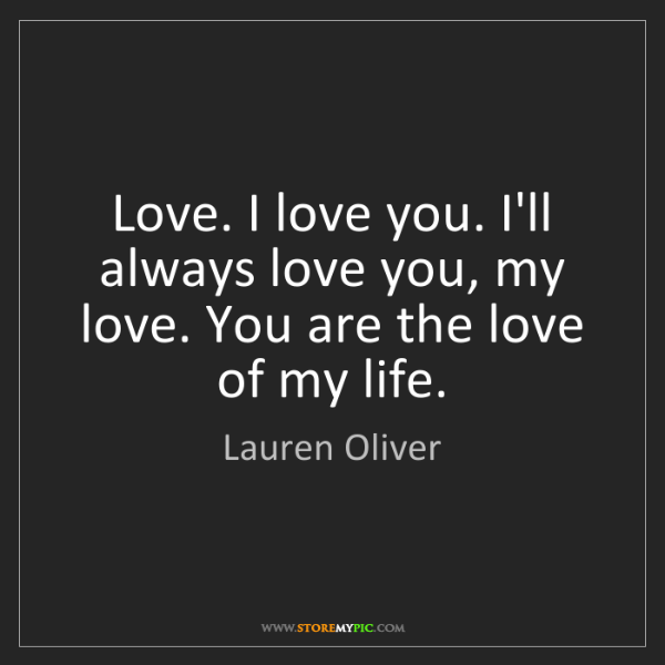 Lauren Oliver: Love. I love you. I'll always love you, my love. You...