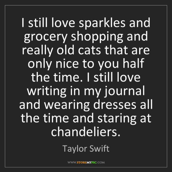 Taylor Swift: I still love sparkles and grocery shopping and really...