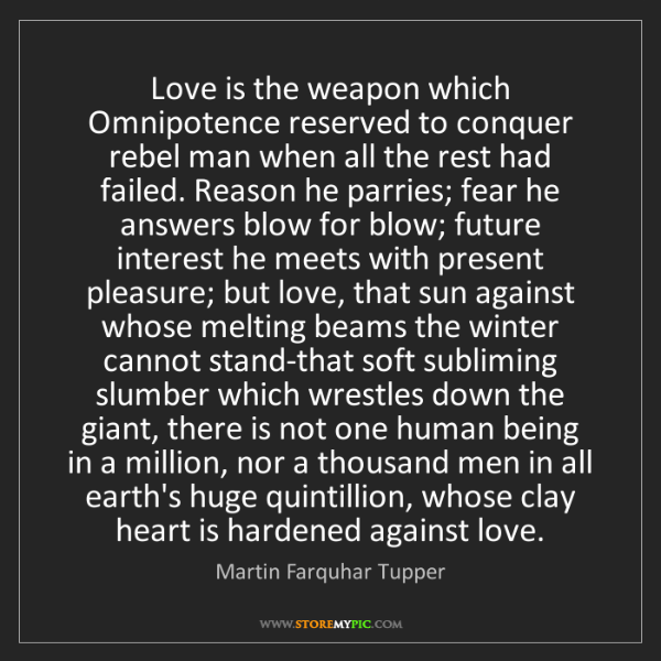 Martin Farquhar Tupper: Love is the weapon which Omnipotence reserved to conquer...