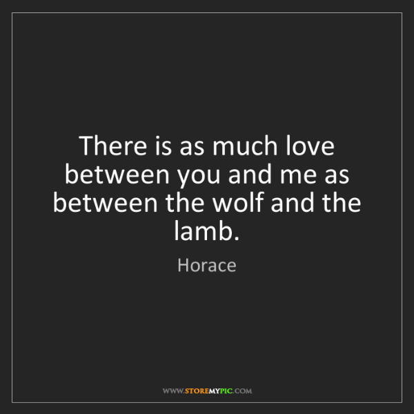 Horace: There is as much love between you and me as between the...