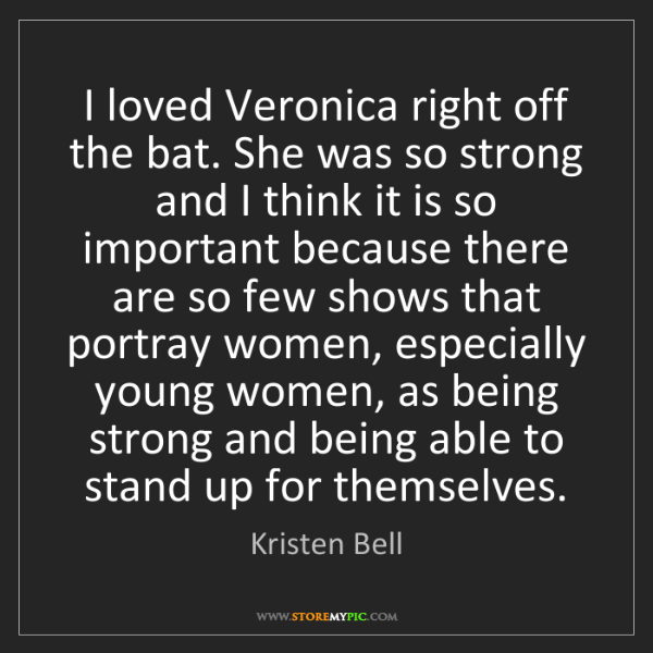 Kristen Bell: I loved Veronica right off the bat. She was so strong...