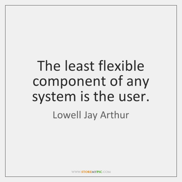 The least flexible component of any system is the user.