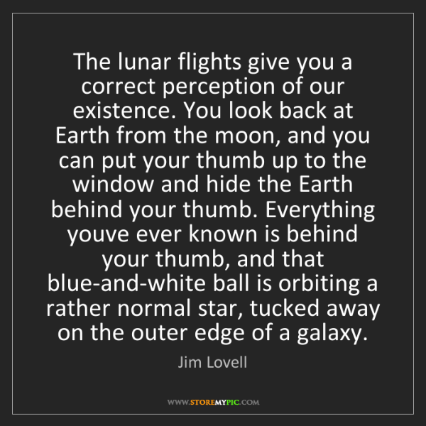 Jim Lovell: The lunar flights give you a correct perception of our...