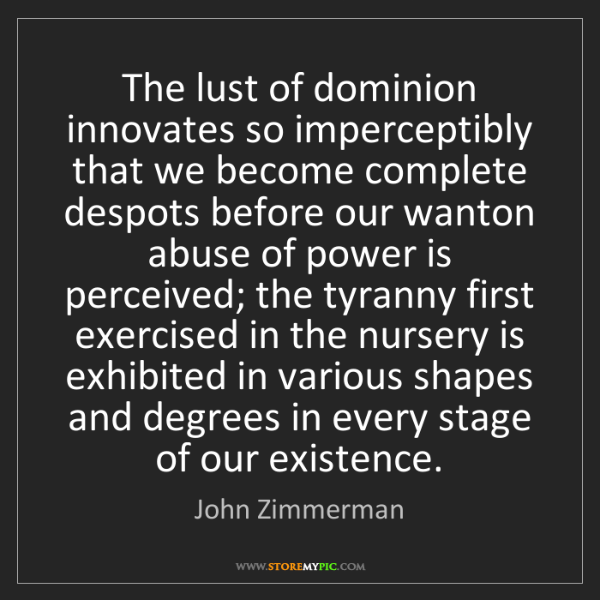 John Zimmerman: The lust of dominion innovates so imperceptibly that...