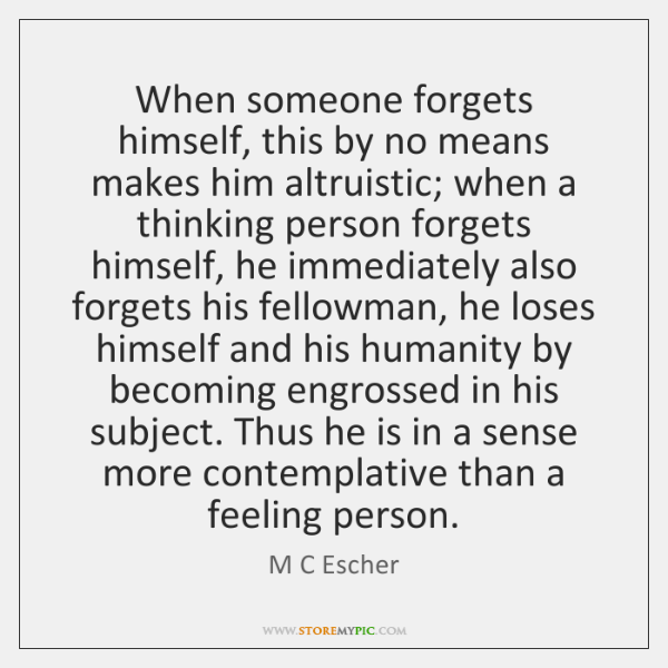 When someone forgets himself, this by no means makes him altruistic; when ...