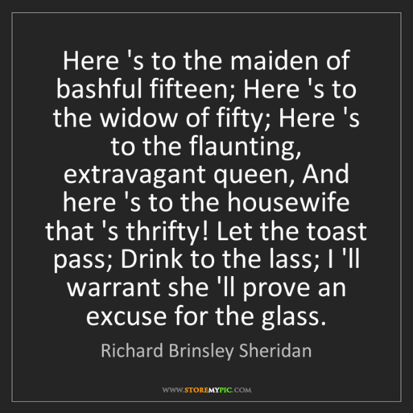 Richard Brinsley Sheridan: Here 's to the maiden of bashful fifteen; Here 's to...