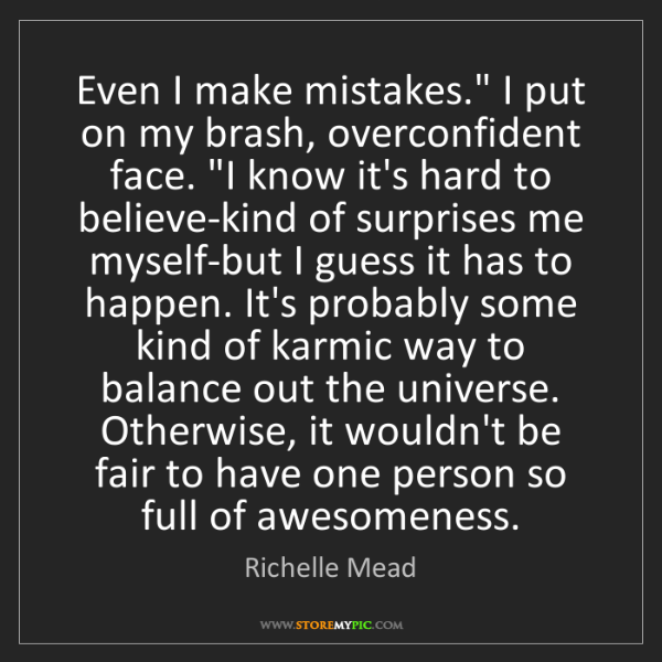 "Richelle Mead: Even I make mistakes."" I put on my brash, overconfident..."