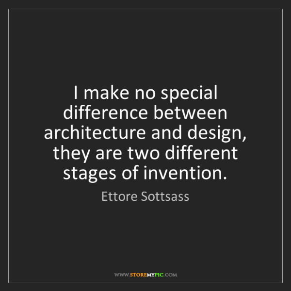 Ettore Sottsass: I make no special difference between architecture and...