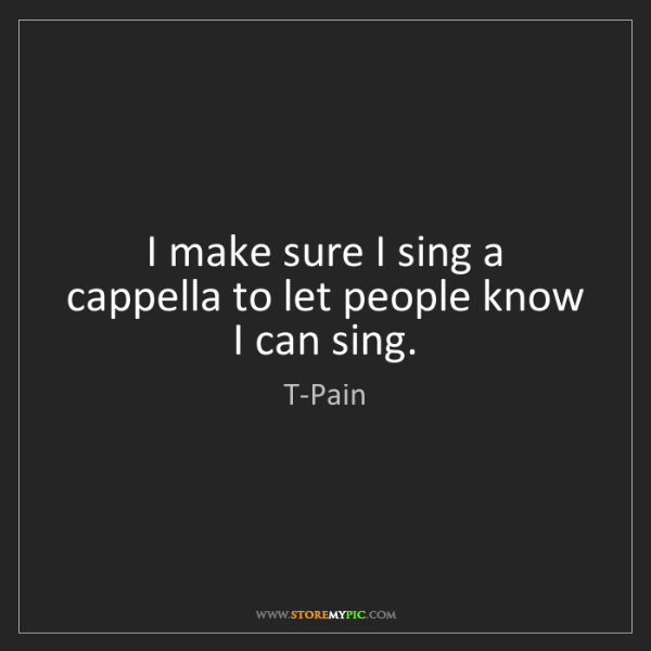 T-Pain: I make sure I sing a cappella to let people know I can...