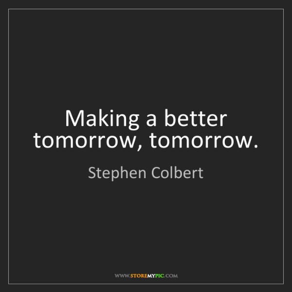 Stephen Colbert: Making a better tomorrow, tomorrow.