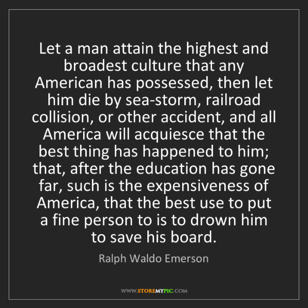 Ralph Waldo Emerson: Let a man attain the highest and broadest culture that...