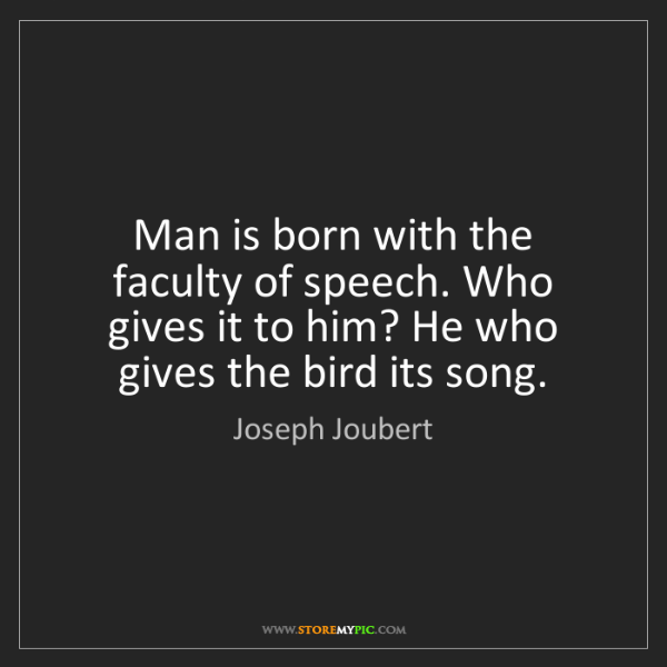 Joseph Joubert: Man is born with the faculty of speech. Who gives it...