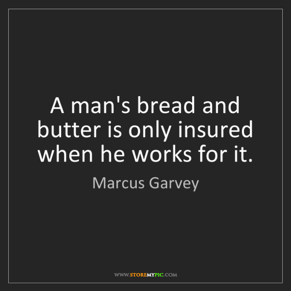 Marcus Garvey: A man's bread and butter is only insured when he works...