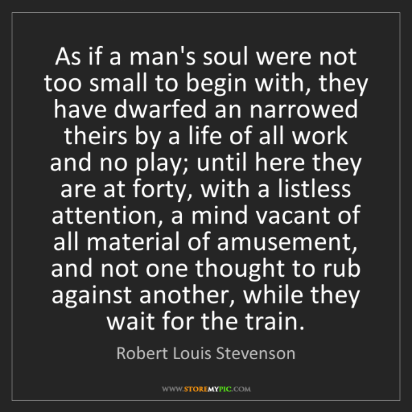 Robert Louis Stevenson: As if a man's soul were not too small to begin with,...