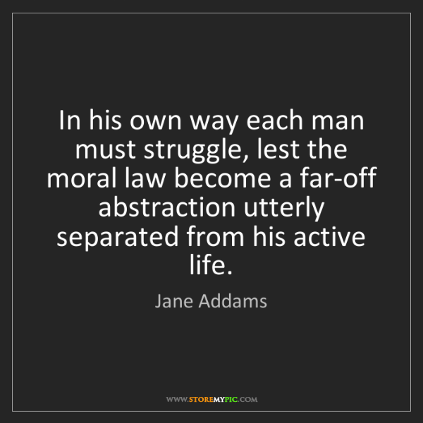 Jane Addams: In his own way each man must struggle, lest the moral...