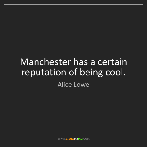 Alice Lowe: Manchester has a certain reputation of being cool.