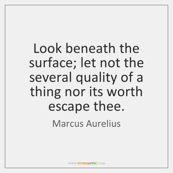 Look beneath the surface; let not the several quality of a thing ...