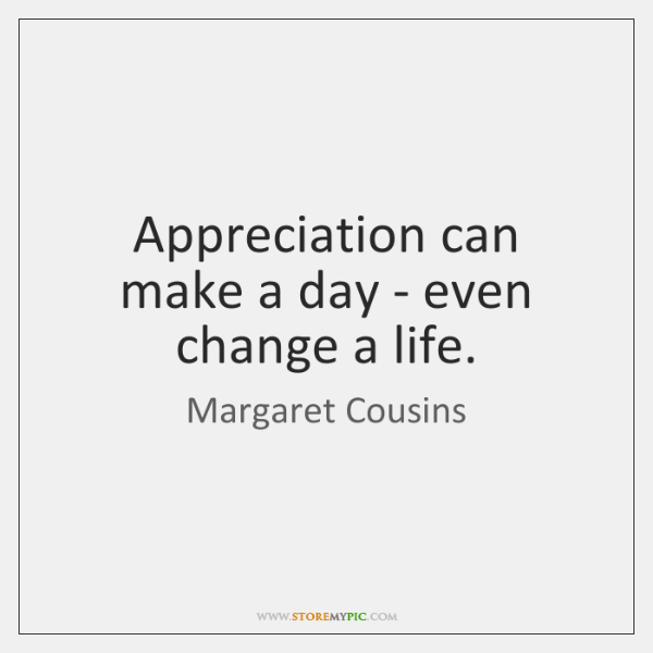 Appreciation can make a day - even change a life.