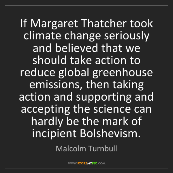 Malcolm Turnbull: If Margaret Thatcher took climate change seriously and...