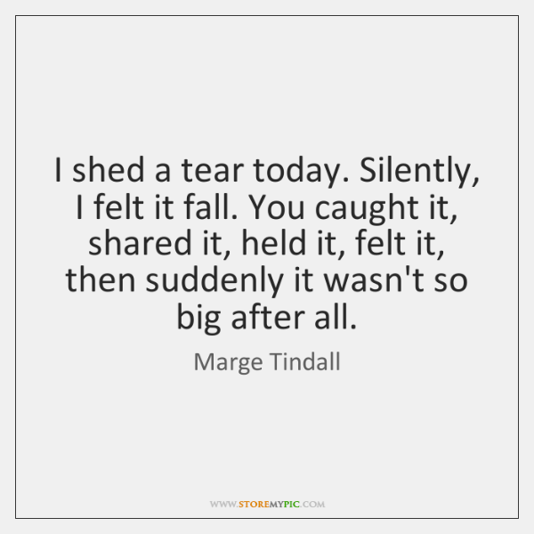 I shed a tear today. Silently, I felt it fall. You caught ...