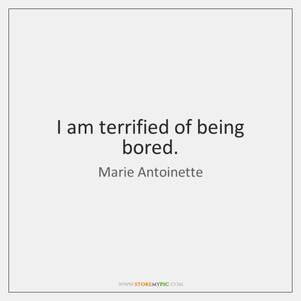 I am terrified of being bored.