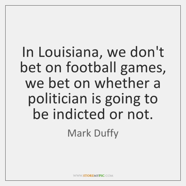 In Louisiana, we don't bet on football games, we bet on whether ...