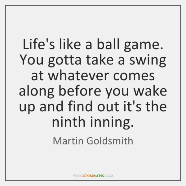 Life's like a ball game. You gotta take a swing at whatever ...