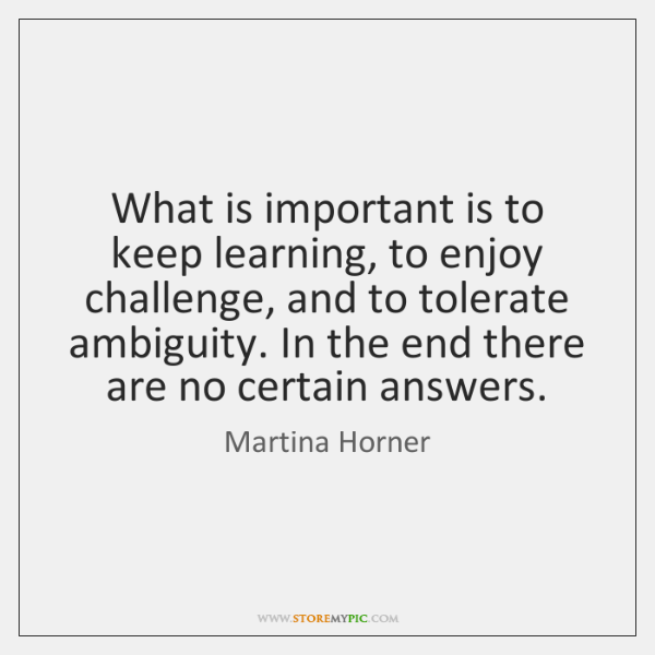 What is important is to keep learning, to enjoy challenge, and to ...