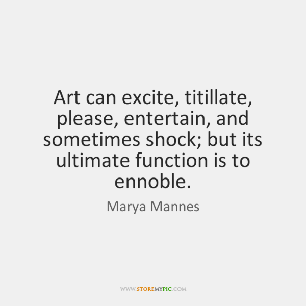 Art can excite, titillate, please, entertain, and sometimes shock; but its ultimate ...
