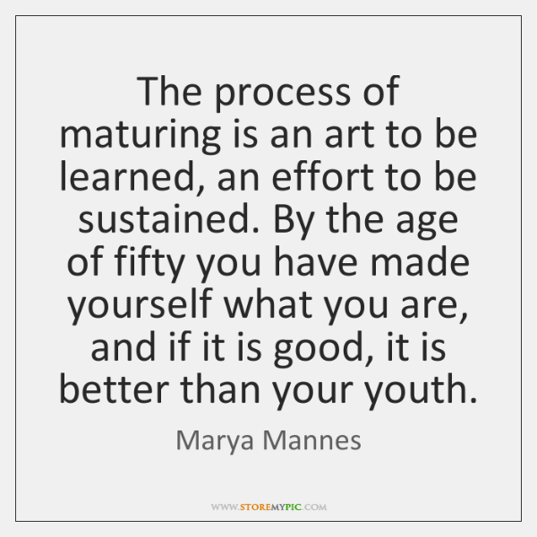 The process of maturing is an art to be learned, an effort ...
