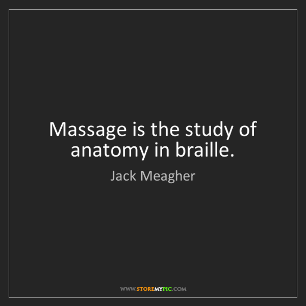Jack Meagher: Massage is the study of anatomy in braille. - StoreMyPic