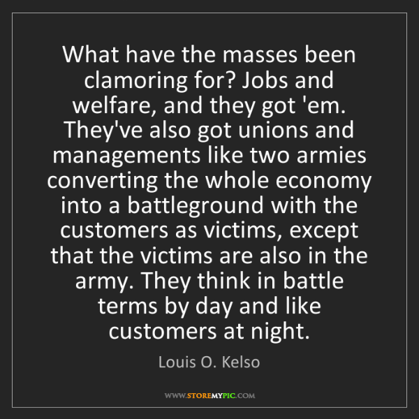 Louis O. Kelso: What have the masses been clamoring for? Jobs and welfare,...