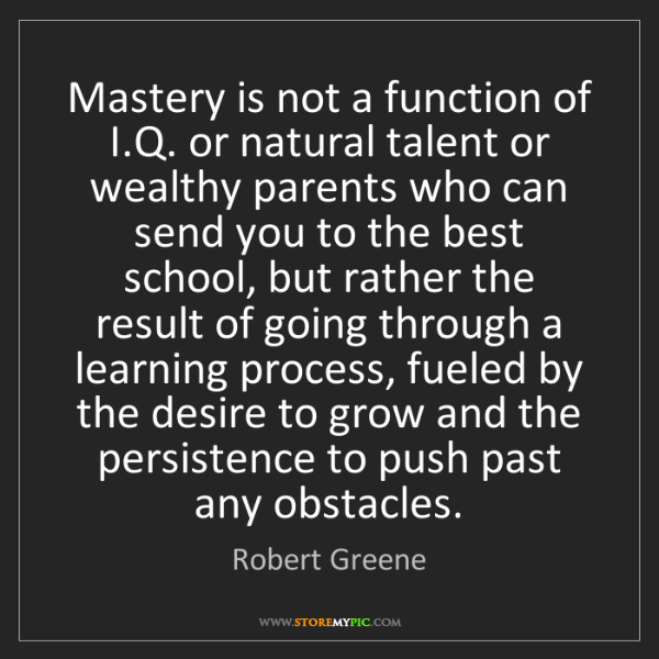 Robert Greene: Mastery is not a function of I.Q. or natural talent or...