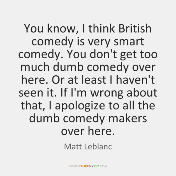 You know, I think British comedy is very smart comedy. You don't ...