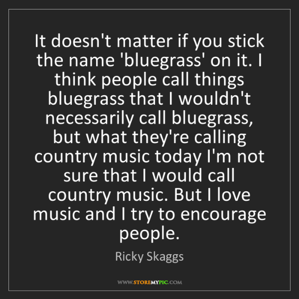 Ricky Skaggs: It doesn't matter if you stick the name 'bluegrass' on...