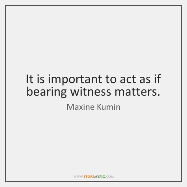 It is important to act as if bearing witness matters.
