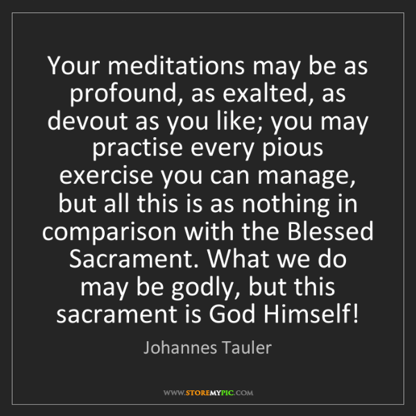 Johannes Tauler: Your meditations may be as profound, as exalted, as devout...