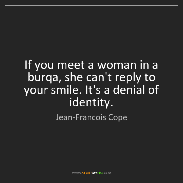 Jean-Francois Cope: If you meet a woman in a burqa, she can't reply to your...