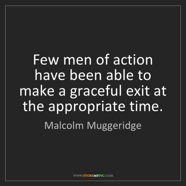 Malcolm Muggeridge: Few men of action have been able to make a graceful exit...