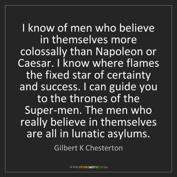 Gilbert K Chesterton: I know of men who believe in themselves more colossally...