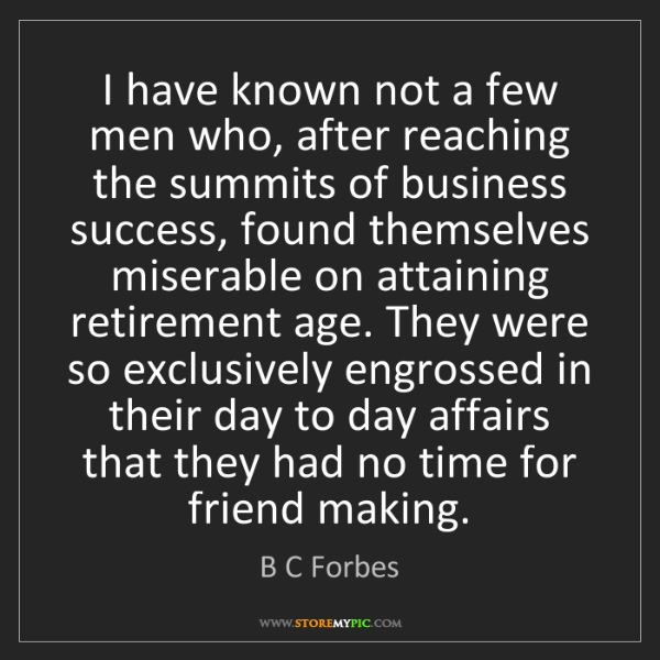 B C Forbes: I have known not a few men who, after reaching the summits...
